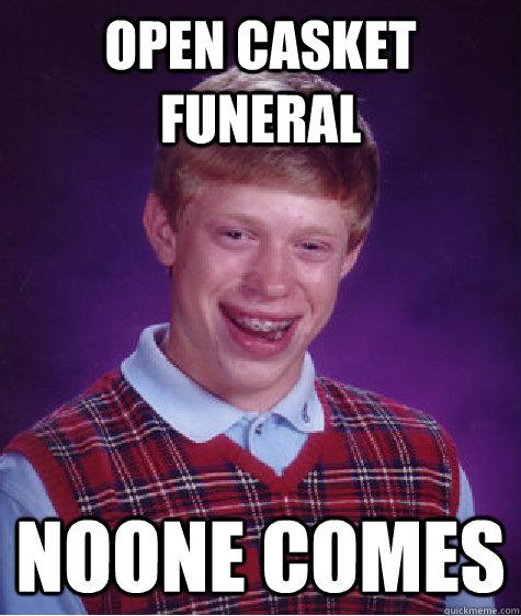 open casket funeral noone comes - open casket funeral noone comes  Bad Luck Brian