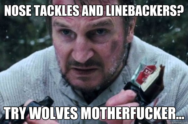 nose tackles and linebackers? try wolves motherfucker... - nose tackles and linebackers? try wolves motherfucker...  Liam Neeson Aint Havin It