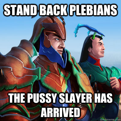 Stand back plebians the pussy slayer has arrived - Stand back plebians the pussy slayer has arrived  Misc