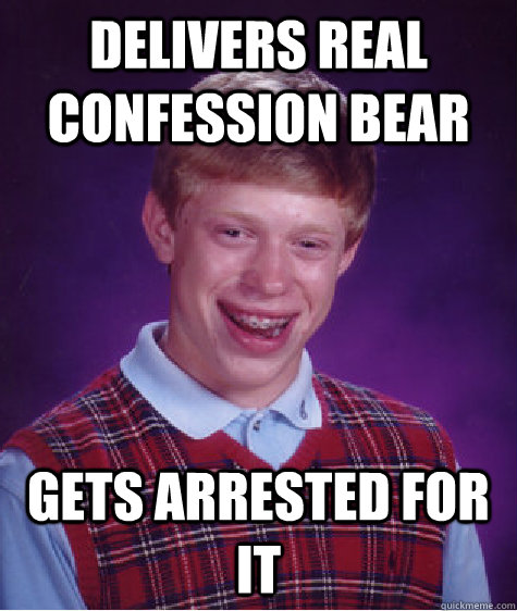 Delivers real confession bear Gets arrested for it - Delivers real confession bear Gets arrested for it  Bad Luck Brian