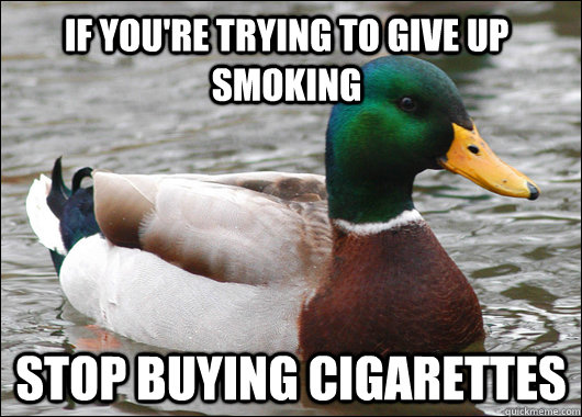 If you're trying to give up smoking stop buying cigarettes - If you're trying to give up smoking stop buying cigarettes  Actual Advice Mallard