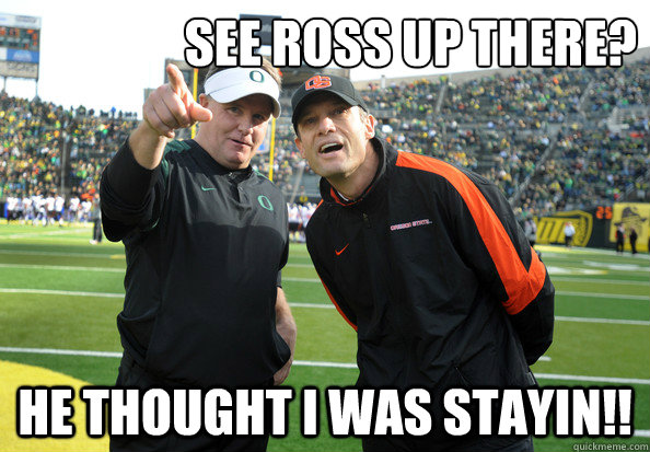 See Ross up there? He thought I was stayin!!  Chip Kelly