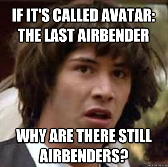 If it's called Avatar: The last airbender Why are there still airbenders? - If it's called Avatar: The last airbender Why are there still airbenders?  conspiracy keanu