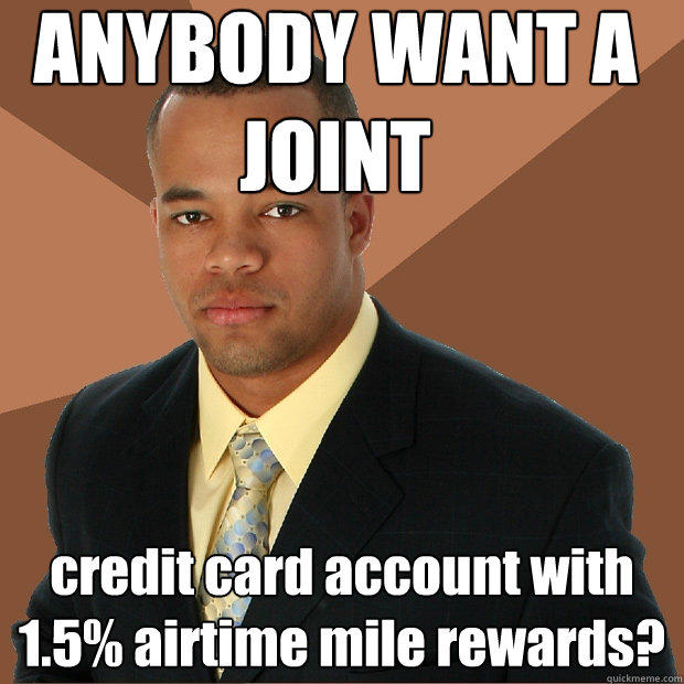 ANYBODY WANT A JOINT credit card account with 1.5% airtime mile rewards? - ANYBODY WANT A JOINT credit card account with 1.5% airtime mile rewards?  Successful Black Man
