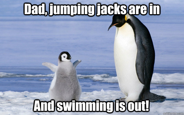 Dad, jumping jacks are in And swimming is out!