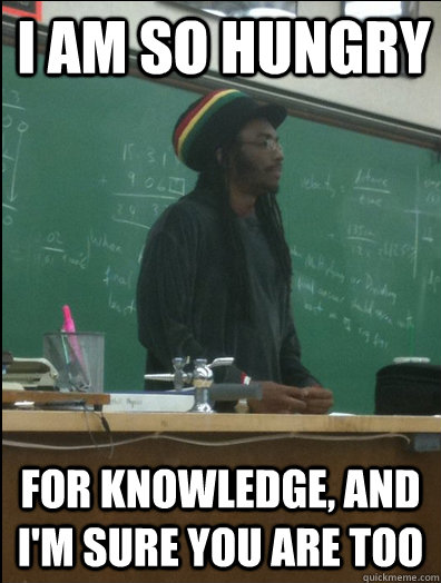I am so hungry for knowledge, and I'm sure you are too - I am so hungry for knowledge, and I'm sure you are too  Rasta Science Teacher