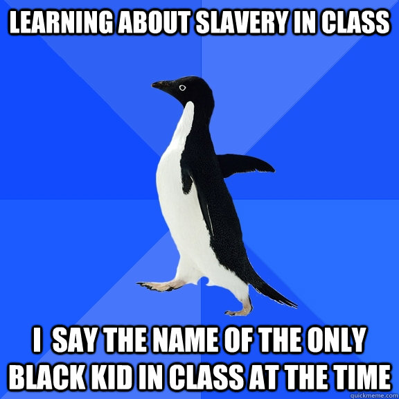 learning about slavery in class i  say the name of the only black kid in class at the time - learning about slavery in class i  say the name of the only black kid in class at the time  Socially Awkward Penguin