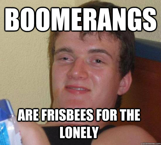 Boomerangs Are frisbees for the lonely