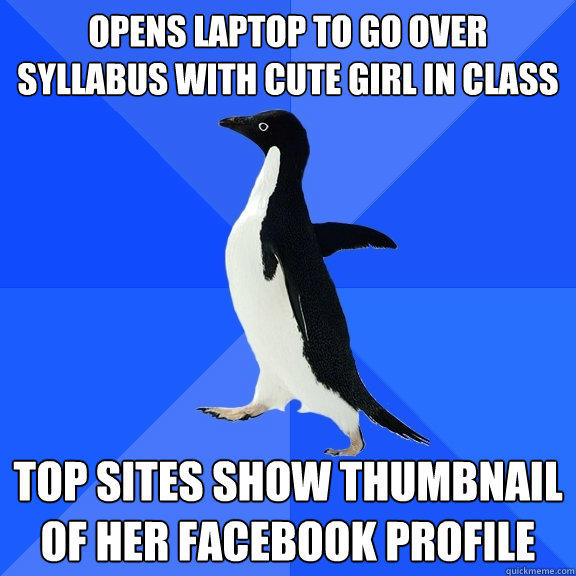 opens laptop to go over syllabus with cute girl in class top sites show thumbnail of her Facebook profile - opens laptop to go over syllabus with cute girl in class top sites show thumbnail of her Facebook profile  Socially Awkward Penguin