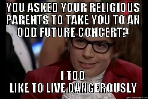 W O L F  G A N G - YOU ASKED YOUR RELIGIOUS PARENTS TO TAKE YOU TO AN ODD FUTURE CONCERT? I TOO LIKE TO LIVE DANGEROUSLY Dangerously - Austin Powers
