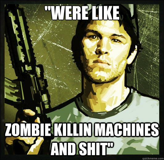 ''were like zombie killin machines and shit'' - ''were like zombie killin machines and shit''  Misc