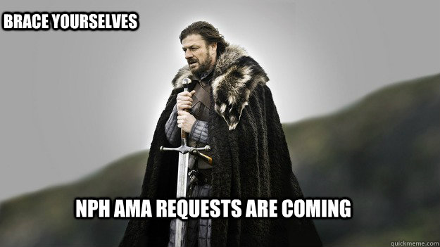 NPH AMA Requests are coming Brace Yourselves - NPH AMA Requests are coming Brace Yourselves  Ned stark winter is coming