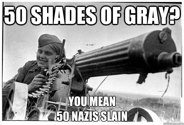 50 shades of gray? You mean  50 Nazis slain - 50 shades of gray? You mean  50 Nazis slain  Misc