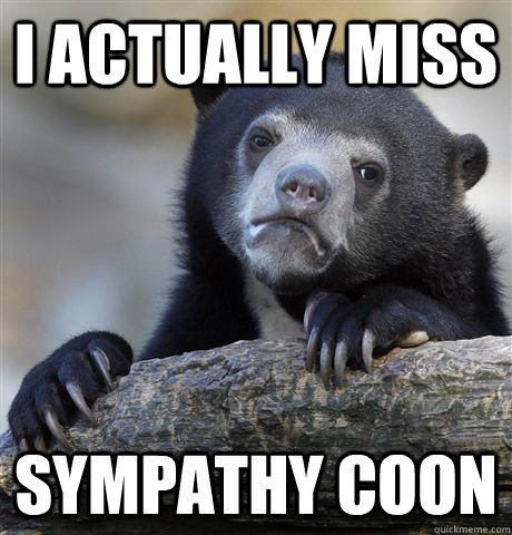 I actually miss Sympathy coon - I actually miss Sympathy coon  Confession Bear