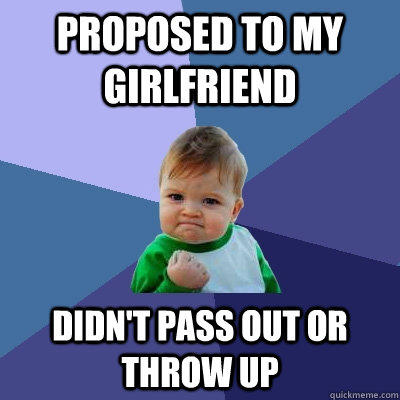 Proposed to my GirlFriend Didn't pass out or throw up - Proposed to my GirlFriend Didn't pass out or throw up  Success Kid