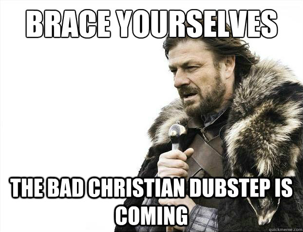 Brace yourselves The bad Christian dubstep is coming  Brace Yourselves - Borimir
