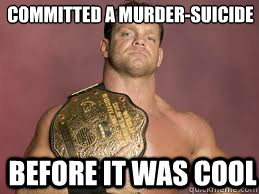 Before it was cool Committed a murder-suicide  chris benoit