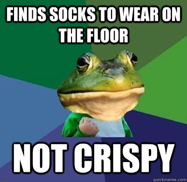 FINDS SOCKS TO WEAR ON THE FLOOR NOT CRISPY