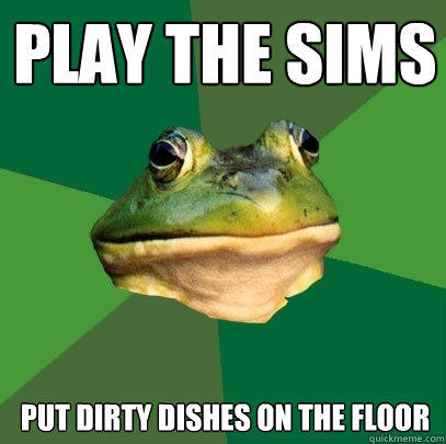 Play the sims Put dirty dishes on the floor - Play the sims Put dirty dishes on the floor  Foul Bachelor Frog