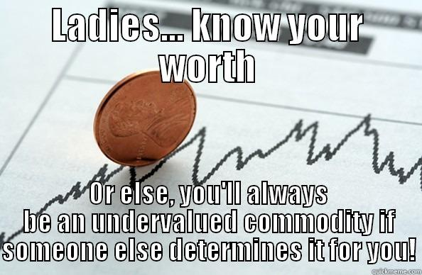You're worth more. - LADIES... KNOW YOUR WORTH OR ELSE, YOU'LL ALWAYS BE AN UNDERVALUED COMMODITY IF SOMEONE ELSE DETERMINES IT FOR YOU! Misc