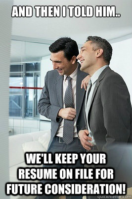 and then i told him we ll keep your resume on file for
