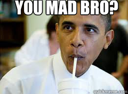 YOU MAD BRO?  YOU MAD BRO OBAMA
