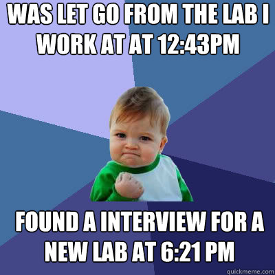 was let go from the lab i work at at 12:43PM found a interview for a new lab at 6:21 PM - was let go from the lab i work at at 12:43PM found a interview for a new lab at 6:21 PM  Success Baby