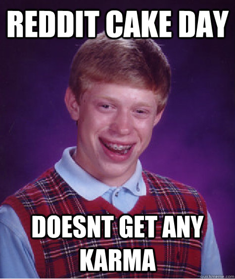 Reddit cake day doesnt get any karma - Reddit cake day doesnt get any karma  Bad Luck Brian