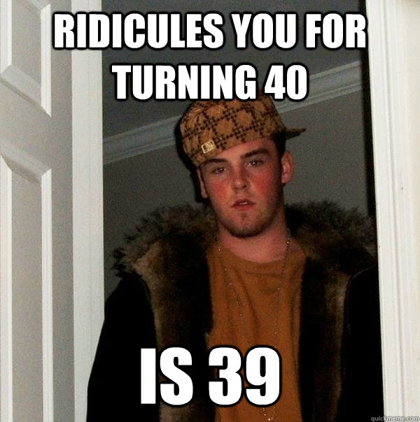 4e793f3882c0aa13502890299de031a652d600f500610efa585725ffc353573e ridicules you for turning 40 is 39 scumbag steve quickmeme,Turning 40 Memes