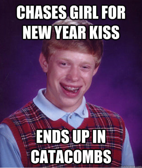 Chases girl for New Year Kiss Ends up in catacombs - Chases girl for New Year Kiss Ends up in catacombs  Bad Luck Brian