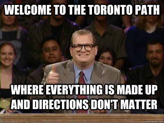Welcome to the Toronto Path Where everything is made up and directions don't matter - Welcome to the Toronto Path Where everything is made up and directions don't matter  Misc