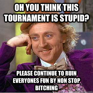 oh you think this tournament is stupid? Please continue to ruin everyones fun by non stop bitching  Condescending Wonka