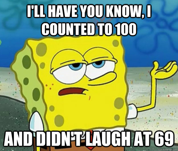 I'll have you know, I counted to 100 and didn't laugh at 69 - I'll have you know, I counted to 100 and didn't laugh at 69  Tough Spongebob