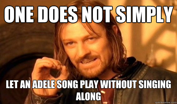One does not simply let an adele song play without singing along - One does not simply let an adele song play without singing along  One does not simply beat skyrim