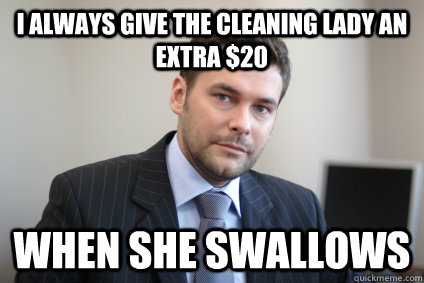 I always give the cleaning lady an extra $20 when she swallows