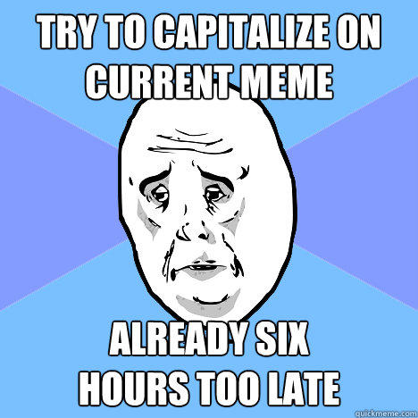 Try to capitalize on current meme Already six  hours too late  Okay Guy