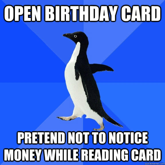 open birthday card pretend not to notice money while reading card - open birthday card pretend not to notice money while reading card  Socially Awkward Penguin