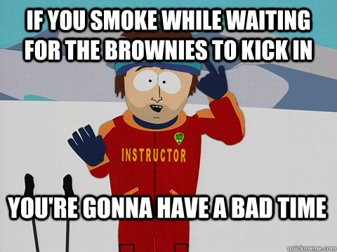 If you smoke while waiting for the brownies to kick in You're gonna have a bad time - If you smoke while waiting for the brownies to kick in You're gonna have a bad time  Bad Time