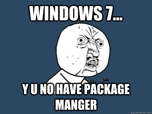 WINDOWS 7... Y U NO HAVE PACKAGE MANGER - WINDOWS 7... Y U NO HAVE PACKAGE MANGER  Y U No