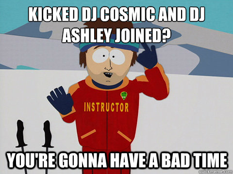 Kicked DJ Cosmic and DJ Ashley joined? You're gonna have a bad time - Kicked DJ Cosmic and DJ Ashley joined? You're gonna have a bad time  mcbadtime