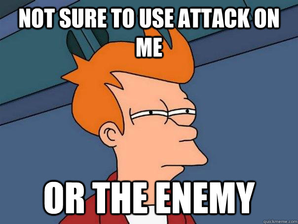 not sure to use attack on me Or the enemy - not sure to use attack on me Or the enemy  Futurama Fry