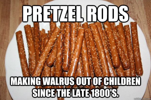 Pretzel Rods making walrus out of children since the late 1800's.