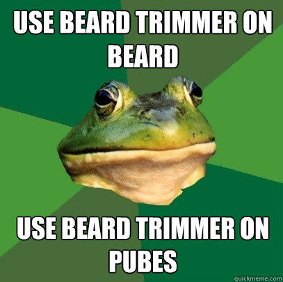 Use beard trimmer on beard use beard trimmer on pubes - Use beard trimmer on beard use beard trimmer on pubes  Foul Bachelor Frog
