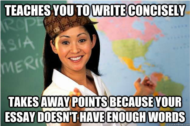 teaches you to write concisely  takes away points because your essay doesn't have enough words - teaches you to write concisely  takes away points because your essay doesn't have enough words  Scumbag Teacher