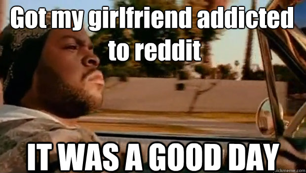 Got my girlfriend addicted  to reddit IT WAS A GOOD DAY - Got my girlfriend addicted  to reddit IT WAS A GOOD DAY  It was a good day