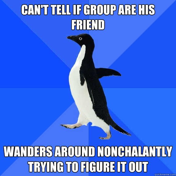 Can't tell if group are his friend Wanders around nonchalantly trying to figure it out - Can't tell if group are his friend Wanders around nonchalantly trying to figure it out  Socially Awkward Penguin