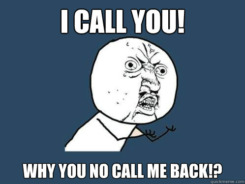 I CALL YOU! WHY YOU NO CALL ME BACK!? - I CALL YOU! WHY YOU NO CALL ME BACK!?  Y U No