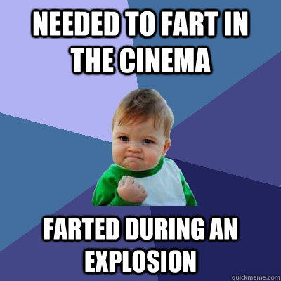 Needed to fart in the cinema farted during an explosion - Needed to fart in the cinema farted during an explosion  Success Kid