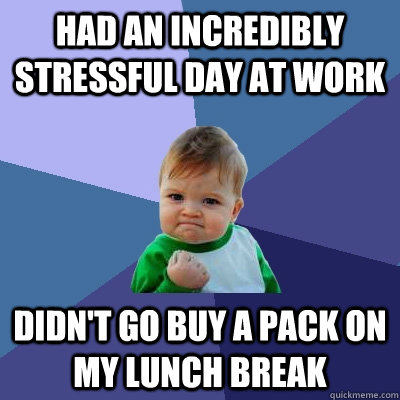 Had an incredibly stressful day at work Didn't go buy a pack on my lunch break - Had an incredibly stressful day at work Didn't go buy a pack on my lunch break  Success Kid