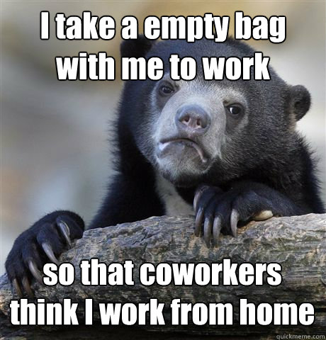 I take a empty bag with me to work so that coworkers think I work from home - I take a empty bag with me to work so that coworkers think I work from home  Confession Bear